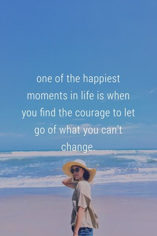one of the happiest moments in life is when you find the courage to let go of what you can't change.