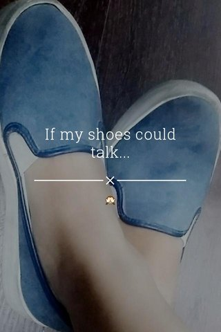 If my shoes could talk... 🙈