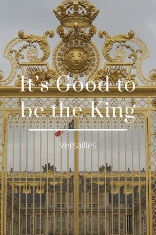 It's Good to be the King Versailles