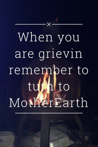 When you are grievin remember to turn to MotherEarth