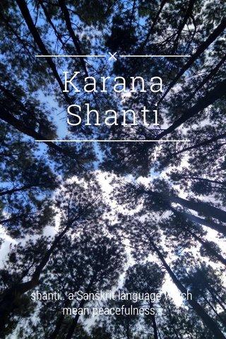 Karana Shanti shanti.. a Sanskrit language which mean peacefulness...