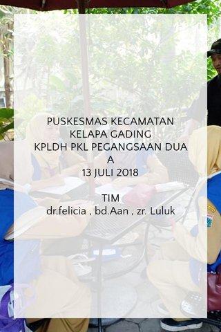 PUSKESMAS KECAMATAN KELAPA GADING KPLDH PKL PEGANGSAAN DUA A 13 JULI 2018 TIM dr.felicia , bd.Aan , zr. Luluk