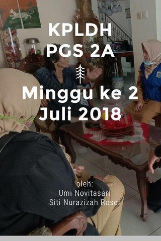 KPLDH PGS 2A Minggu ke 2 Juli 2018 oleh: Umi Novitasari Siti Nurazizah Rosdi