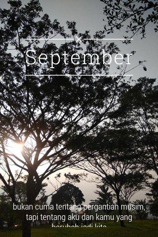 September bukan cuma tentang pergantian musim, tapi tentang aku dan kamu yang berubah jadi kita