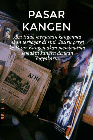PASAR KANGEN Aku tidak menjamin kangenmu akan terbayar di sini. Justru pergi ke Pasar Kangen akan membuatmu semakin kangen dengan Yogyakarta.