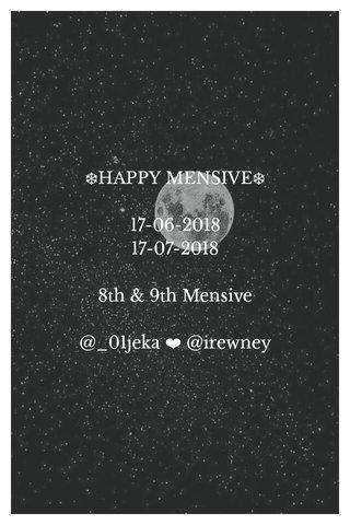 ❄HAPPY MENSIVE❄ 17-06-2018 17-07-2018 8th & 9th Mensive @_01jeka ❤ @irewney