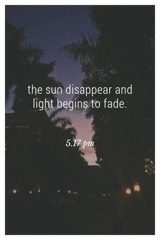 the sun disappear and light begins to fade. 5.17 pm