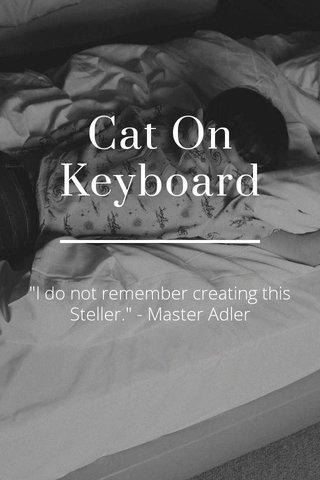 """Cat On Keyboard """"I do not remember creating this Steller."""" - Master Adler"""
