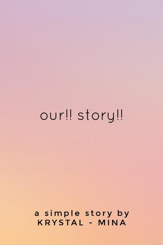 our!! story!! a simple story by KRYSTAL - MINA