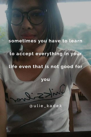 sometimes you have to learn to accept everything in your life even that is not good for you @ulie_kadek