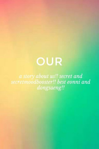 OUR a story about us!! secret and secretmoodbooster!! best eonni and dongsaeng!!