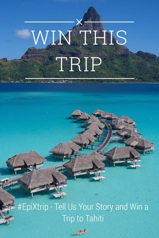 WIN THIS TRIP #EpiXtrip - Tell Us Your Story and Win a Trip to Tahiti