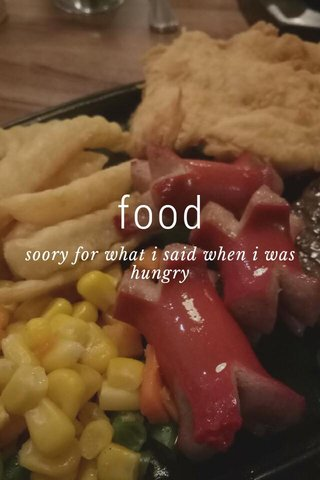 food soory for what i said when i was hungry