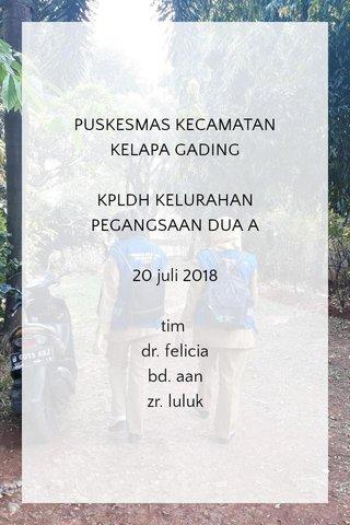 PUSKESMAS KECAMATAN KELAPA GADING KPLDH KELURAHAN PEGANGSAAN DUA A 20 juli 2018 tim dr. felicia bd. aan zr. luluk