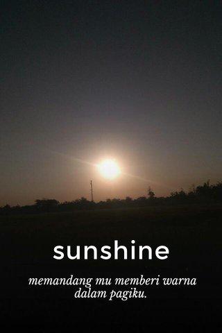 sunshine memandang mu memberi warna dalam pagiku.