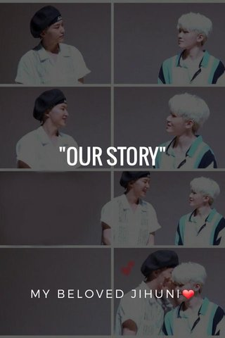 """""""OUR STORY"""" MY BELOVED JIHUNI❤"""