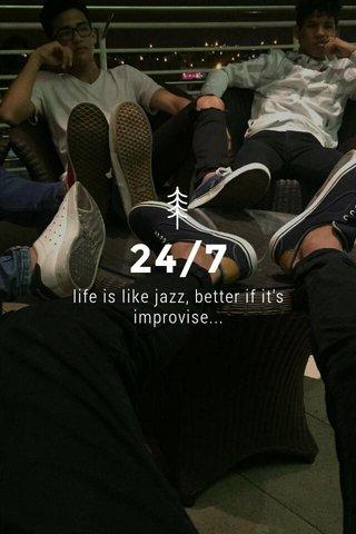 24/7 life is like jazz, better if it's improvise...