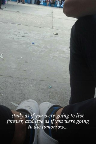 study as if you were going to live forever, and live as if you were going to die tomorrow...