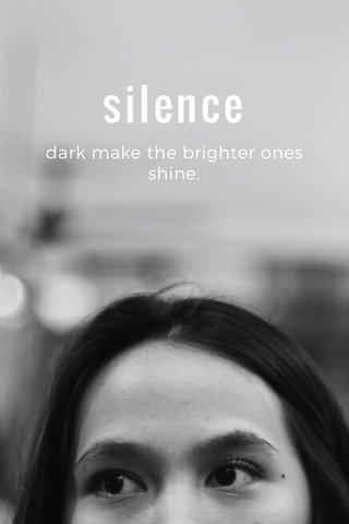 silence dark make the brighter ones shine.