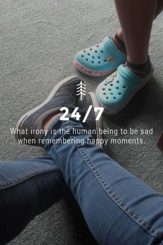 24/7 What irony is the human being to be sad when remembering happy moments.