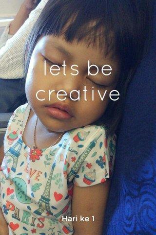 lets be creative Hari ke 1