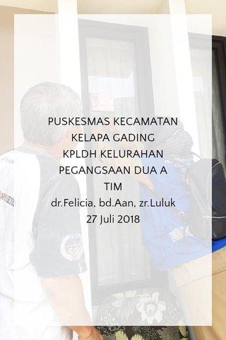 PUSKESMAS KECAMATAN KELAPA GADING KPLDH KELURAHAN PEGANGSAAN DUA A TIM dr.Felicia, bd.Aan, zr.Luluk 27 Juli 2018