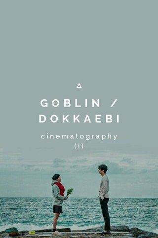 GOBLIN / DOKKAEBI cinematography (I)