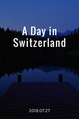 A Day in Switzerland 2018.07.27