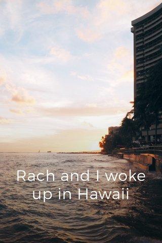 Rach and I woke up in Hawaii