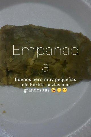 Empanada Buenos pero muy pequeñas pila Karlita hazlas mas grandesitas 😂😏😒