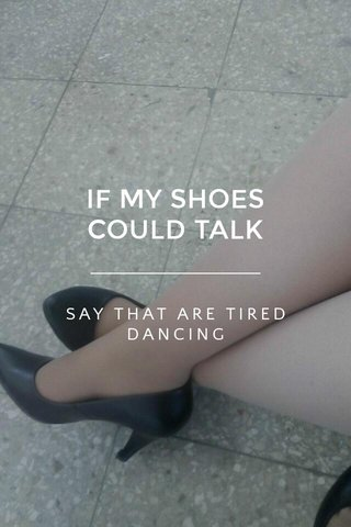 IF MY SHOES COULD TALK SAY THAT ARE TIRED DANCING