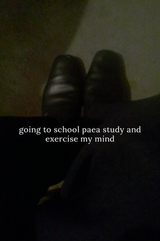 going to school paea study and exercise my mind