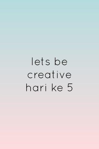 lets be creative hari ke 5