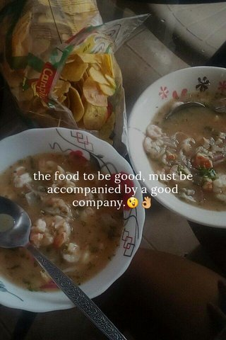 the food to be good, must be accompanied by a good company.😉👌