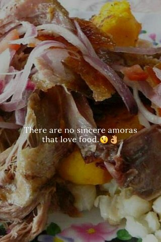 There are no sincere amoras that love food.😉👌