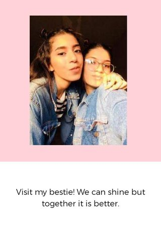Visit my bestie! We can shine but together it is better.
