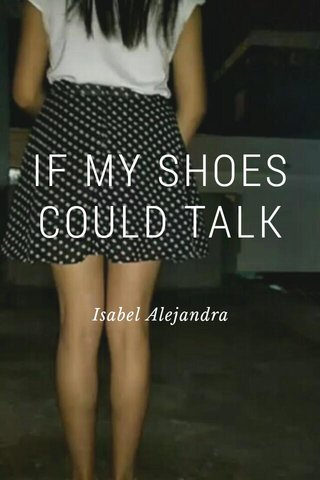 IF MY SHOES COULD TALK Isabel Alejandra