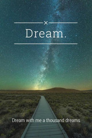 Dream. Dream with me a thousand dreams