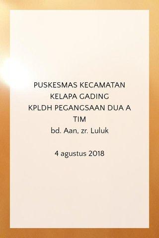 PUSKESMAS KECAMATAN KELAPA GADING KPLDH PEGANGSAAN DUA A TIM bd. Aan, zr. Luluk 4 agustus 2018