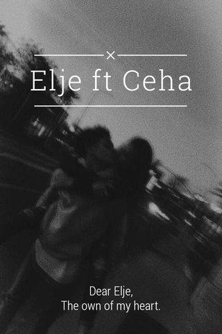 Elje ft Ceha Dear Elje, The own of my heart.
