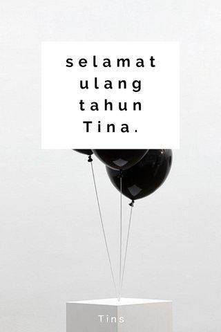 selamat ulang tahun Tina. Tins