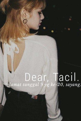 Dear, Tacil. selamat tanggal 9 yg ke-20, sayang.