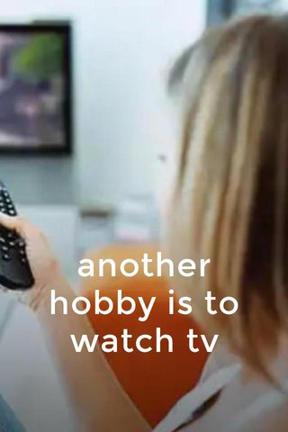 another hobby is to watch tv