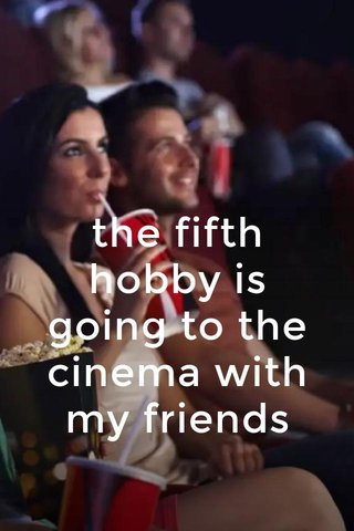 the fifth hobby is going to the cinema with my friends