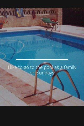 I like to go to the pool as a family on Sundays