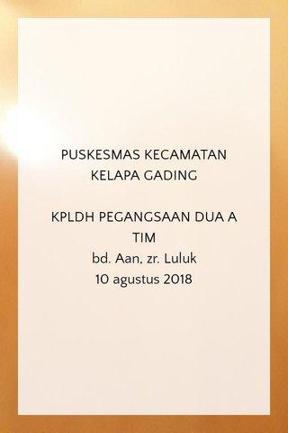 PUSKESMAS KECAMATAN KELAPA GADING KPLDH PEGANGSAAN DUA A TIM bd. Aan, zr. Luluk 10 agustus 2018
