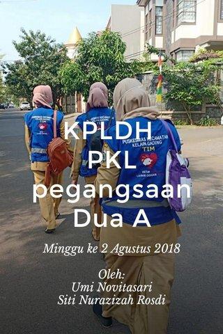 KPLDH PKL pegangsaan Dua A Minggu ke 2 Agustus 2018 Oleh: Umi Novitasari Siti Nurazizah Rosdi