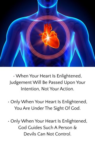 • When Your Heart Is Enlightened, Judgement Will Be Passed Upon Your Intention, Not Your Action. • Only When Your Heart Is Enlightened, You Are Under The Sight Of God. • Only When Your Heart Is Enlightened, God Guides Such A Person & Devils Can Not Control.