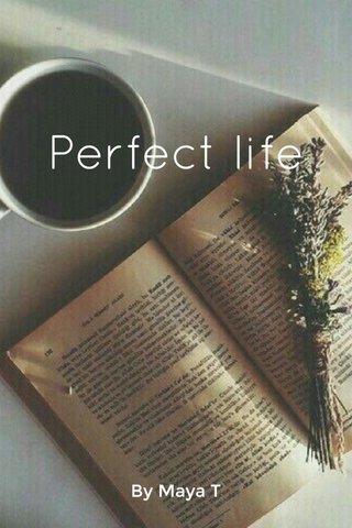 Perfect life By Maya T