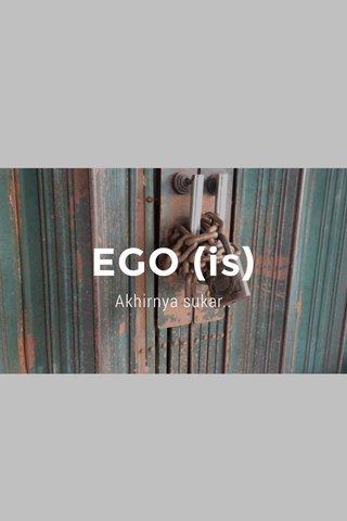 EGO (is) Akhirnya sukar..